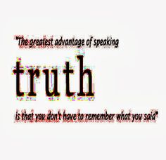 The greatest advantage of speaking the TRUTH is that you don't have to remember what you said.  #life #truth #quotes
