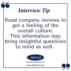 The employees for many companies often review their employers online.  Read through some of their reviews but do not take them as fact.  Your search for information may bring about intuitive questions regarding the company culture that can be asked during your interview.  For more information, tips and to get started on your career search, visit www.ABBTECH.com  #interview #hireme #InterviewTips #hiring #jobsearch #jobseekers #prepared #job #career #recruitment #flexible #humanresources…