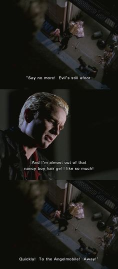 "Spike: [as Angel] Say no more. Evil's still afoot. And I'm almost out of that nancy-boy hair-gel I like so much. Quickly, to the Angel-mobile, away. #Angel 1x03 ""In the Dark"""