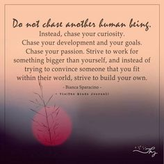 Do not chase another human being - http://themindsjournal.com/do-not-chase-another-human-being/