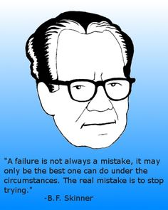 A failure is not always a mistake. It may only be the best one can do under the circumstances.       -B.F. Skinner