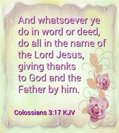 Colossians 3:17 KJV  And whatsoever ye do in word or deed, do all in the name of the Lord Jesus, giving thanks to God and the Father by him.