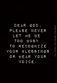 Never too busy to recognize God's blessings. I need to hear your voice clearly.