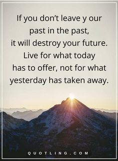 past quotes If you don't leave y our past in the past, it will destroy your future. Live for what today has to offer, not for what yesterday has taken away. Past And Future Quotes, Past Quotes, Great Quotes, Life Quotes, Inspirational Quotes, True Friendship Quotes, Positive Mindset, Trust God, Thought Provoking