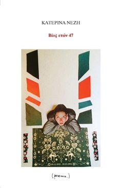 Βίος ετών 47 2017, Αθήνα Εκδόσεις: Poema Συγγραφέας: Κατερίνα Νέζη ΣΕΙΡΑ: Σύγχρονη Ελληνική ποίηση ISBN: 978-618-5142-21-6