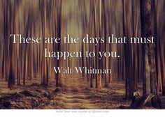 """""""These are the days that must happen to you. """" ~ Walt Whitman ...& you must happen to days...years you must get questions...years that answer back..."""