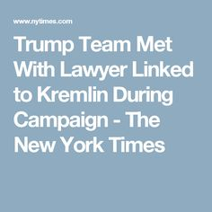 Trump Team Met With Lawyer Linked to Kremlin During Campaign - The New York Times
