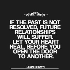 If the past is not resolved, future #relationships will suffer. Let your heart #heal, before you open the door to another.