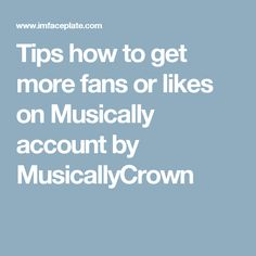 Tips how to get more fans or likes on Musically account by MusicallyCrown