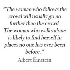 The woman who follows the crowd will usually go no further than the crowd.  The woman who walks alone is likely to find herself in places no one has ever been before.  ~Albert Einstein