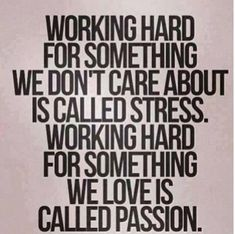 """""""Working hard for something we don't care about is called stress. Working hard for something we love is called passion."""""""
