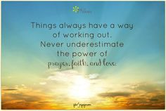 Things always have a way of working out. Never underestimate the power of prayer, faith, and love. <3