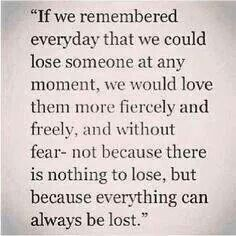 So true...if we remembered every day that we  could lose someone at any momenty