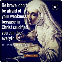 """St. Catherine of Siena - """"Be brave, don't be afraid of your weakness, because in Christ crucified, you can do everything."""""""