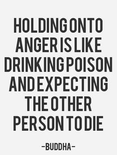 """Holding onto anger is like drinking poison and expecting the other person to die"" -Buddha"