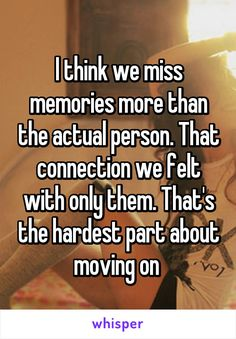 I think we miss memories more than the actual person. That connection we felt with only them. That's the hardest part about moving on