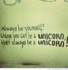 Always be yourself unless you can be an unicorn then always be an unicorn