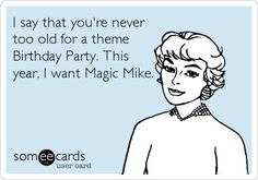 Funny Birthday Ecard: I say that you're   never too old for a theme Birthday Party. This year, I want Magic   Mike.