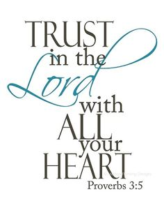 Proverbs 3:5 Trust in the Lord with all your heart.