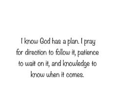 I know God has a plan. I pray for direction to follow it, patience to wait on it, and knowledge to know when it comes. God's plan = BEST.