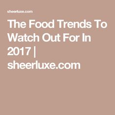 The Food Trends To Watch Out For In 2017 | sheerluxe.com