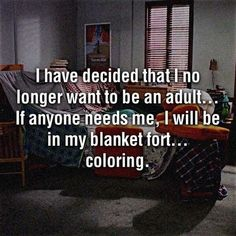 """I have decided that I no longer want to be an adult... if anyone needs me, i will be in my blanket fort, coloring."""