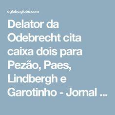 Delator da Odebrecht cita caixa dois para Pezão, Paes, Lindbergh e Garotinho - Jornal O Globo