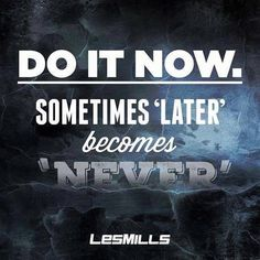 "Les Mills ""Do it now. Sometimes 'later' becomes 'never'.""."