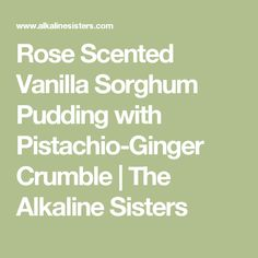 Rose Scented Vanilla Sorghum Pudding with Pistachio-Ginger Crumble | The Alkaline Sisters