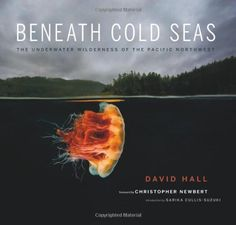 Beneath Cold Seas: The Underwater Wilderness of the Pacific Northwest by David Hall