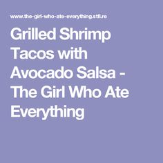 Grilled Shrimp Tacos with Avocado Salsa - The Girl Who Ate Everything