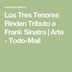Los Tres Tenores Rinden Tributo a Frank Sinatra   Arte - Todo-Mail