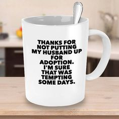 Father/Mother in Law coffee mug - check out the large 15 oz version, makes a very cool gift. CUSTOMIZE THE MUG TO: THANKS FOR NOT PUTTING ................... (NAME HERE) UP FOR ADOPTION. IM SURE THAT WAS TEMPTING SOME DAYS. If you would like this option,