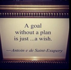 A goal without a plan is just...a wish. - Antoine de Saint-Exupery