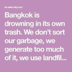 Bangkok is drowning in its own trash. We don't sort our garbage, we generate too much of it, we use landfills instead of incinerators and, within 10 years, there will literally be nowhere for our rubbish to go. Here's what's broken with the system, and how it could be fixed.