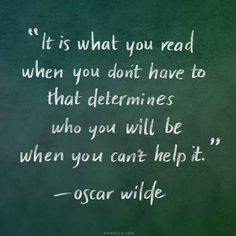 It is what you read when you don't have to that determines who you will be when you can't help it. -Oscar Wilde