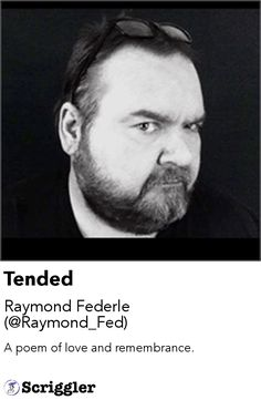 Tended by Raymond Federle (@Raymond_Fed) https://scriggler.com/detailPost/story/54595 A poem of love and remembrance.