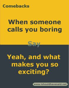 Comebacks when you are called boring. Check out our top ten comeback lists at www.ishouldhavesaid.net.
