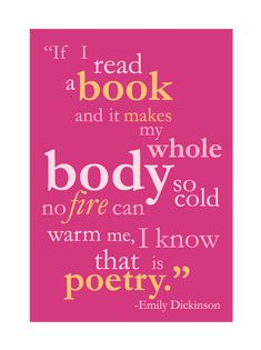 """""""If I read a book and it makes my whole body so cold no fire can warm me, I know that is poetry."""" -Emily Dickinson, my favourite poet"""
