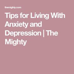 Tips for Living With Anxiety and Depression | The Mighty