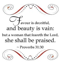 """Proverbs 31:30 """"Favour is deceitful, and beauty is vain: but a woman that feareth the Lord, she shall be praised."""