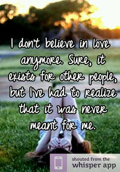 I don't believe in love anymore. Sure, it exists for other people, but I've had to realize that it was never meant for me.