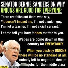 """There are folks out there who say, """"it doesn't impact me, I'm not a union guy, I'm not a teacher, I'm not a civil servant."""" Let me tell you how it does matter to you. Wages are going down in this country for EVERYBODY. When you destroy UNIONS there will be no standard at all, nobody left to negotiate decent jobs for the middle class."""