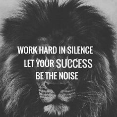 Work hard in silence, let your success be the noise.