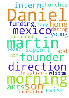 My name is Daniel Martin. I am the - My name is Daniel Martin. I am the founder of Morning by Morning Ministries. We are a nonprofit arts ministry in Mexico. We are very underfunded and came home to raise support. The churches we have contacted havent returned our calls. To add to this, we have a young lady who has bpd and is supposed to intern with us. We need prayer for Gods wisdom and direction as she has been dating a non Christian boy. We need prayer for funding too. please God help us…