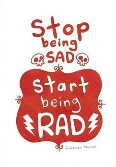 stop being sad, start being rad