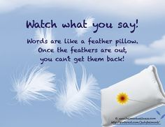 You can't take those words back - watch what you say!