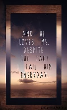 And He loves me, despite the fact that I fail Him everyday.