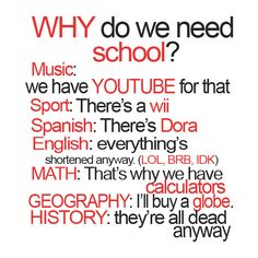 Why Do We Need School?:  Music: We have YouTube for that.  Sports: There's a Wii.  Spanish: Theer's Dora.  English: Everything's shortened anyway. (LOL, BRB, IDK)  Math: That's why we have calculators.  Geography: I'll buy a globe.  History: They're all dead anyway.
