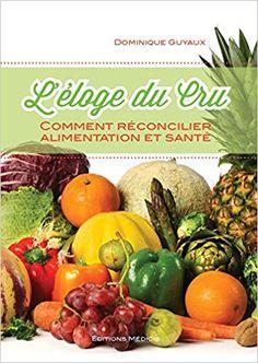 Amazon.fr - L'éloge du cru : Comment réconcilier alimentation et santé - Dominique Guyaux - Livres